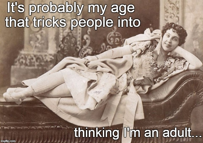 My age... | It's probably my age that tricks people into thinking I'm an adult... | image tagged in probably,my,age,thinking,adult,tricks | made w/ Imgflip meme maker