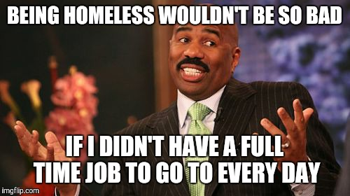 Typical Canadian wages  | BEING HOMELESS WOULDN'T BE SO BAD IF I DIDN'T HAVE A FULL TIME JOB TO GO TO EVERY DAY | image tagged in memes,steve harvey | made w/ Imgflip meme maker