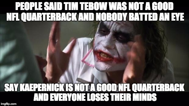 He really is not a good QB.  |  PEOPLE SAID TIM TEBOW WAS NOT A GOOD NFL QUARTERBACK AND NOBODY BATTED AN EYE; SAY KAEPERNICK IS NOT A GOOD NFL QUARTERBACK AND EVERYONE LOSES THEIR MINDS | image tagged in memes,and everybody loses their minds,colin kaepernick,tim tebow,nfl,colin kaepernick oppressed | made w/ Imgflip meme maker