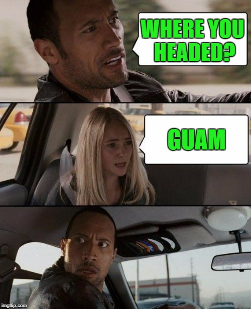 The Rock Driving Meme | WHERE YOU HEADED? GUAM | image tagged in memes,the rock driving | made w/ Imgflip meme maker