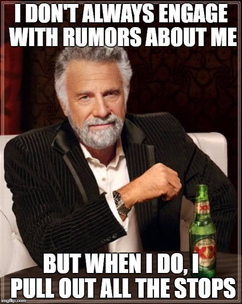 The Most Interesting Man In The World Meme | I DON'T ALWAYS ENGAGE WITH RUMORS ABOUT ME BUT WHEN I DO, I PULL OUT ALL THE STOPS | image tagged in memes,the most interesting man in the world | made w/ Imgflip meme maker