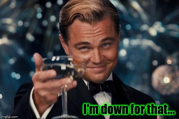 Leonardo Dicaprio Cheers Meme | I'm down for that... | image tagged in memes,leonardo dicaprio cheers | made w/ Imgflip meme maker