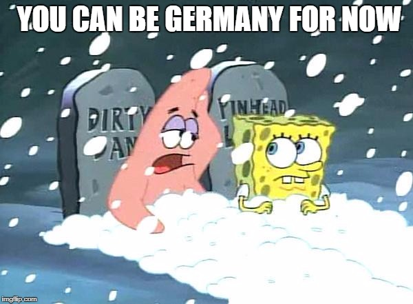YOU CAN BE GERMANY FOR NOW | image tagged in okay spongebob | made w/ Imgflip meme maker