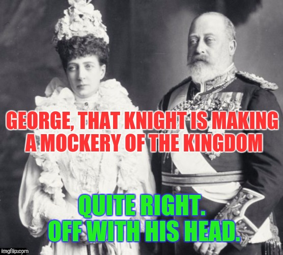 Memes | GEORGE, THAT KNIGHT IS MAKING A MOCKERY OF THE KINGDOM QUITE RIGHT. OFF WITH HIS HEAD. | image tagged in memes | made w/ Imgflip meme maker