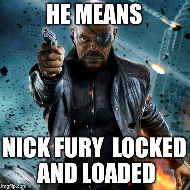 HE MEANS NICK FURY  LOCKED AND LOADED | image tagged in fire and fury | made w/ Imgflip meme maker