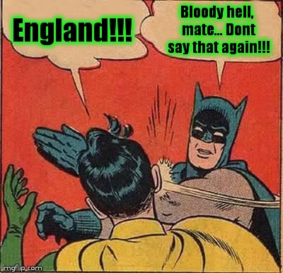 Batman Slapping Robin Meme | England!!! Bloody hell, mate... Dont say that again!!! | image tagged in memes,batman slapping robin | made w/ Imgflip meme maker
