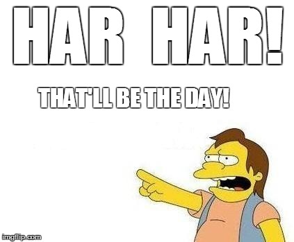 HAR  HAR! THAT'LL BE THE DAY! | made w/ Imgflip meme maker
