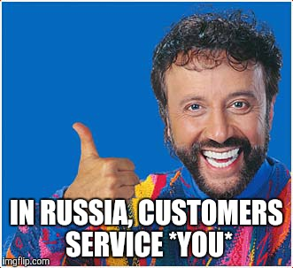 IN RUSSIA, CUSTOMERS SERVICE *YOU* | made w/ Imgflip meme maker