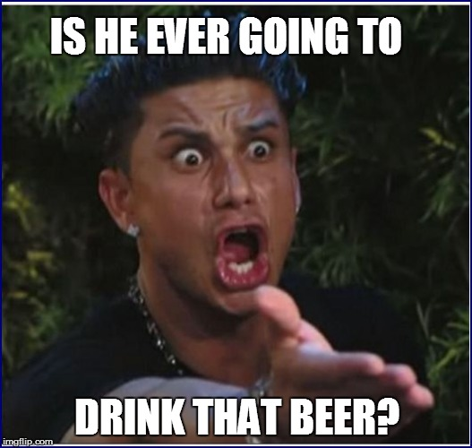 IS HE EVER GOING TO DRINK THAT BEER? | made w/ Imgflip meme maker