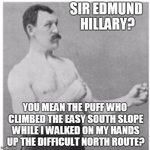 SIR EDMUND HILLARY? YOU MEAN THE PUFF WHO CLIMBED THE EASY SOUTH SLOPE WHILE I WALKED ON MY HANDS UP THE DIFFICULT NORTH ROUTE? | made w/ Imgflip meme maker