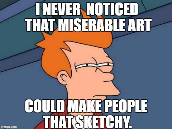 Futurama Fry Meme | I NEVER  NOTICED THAT MISERABLE ART COULD MAKE PEOPLE THAT SKETCHY. | image tagged in memes,futurama fry | made w/ Imgflip meme maker