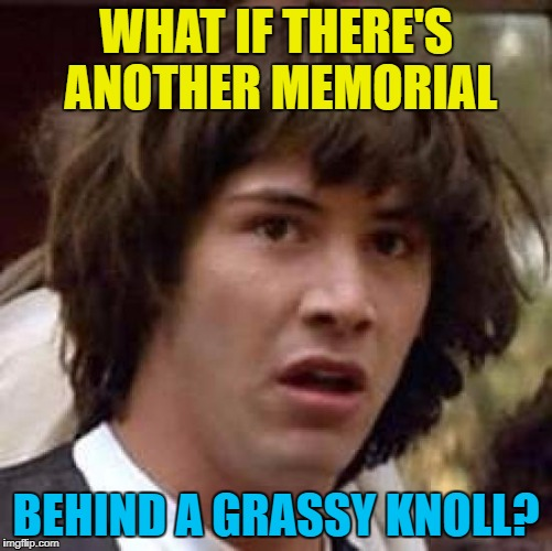 Conspiracy Keanu Meme | WHAT IF THERE'S ANOTHER MEMORIAL BEHIND A GRASSY KNOLL? | image tagged in memes,conspiracy keanu | made w/ Imgflip meme maker