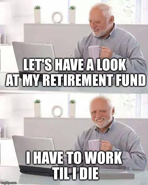 Hide the Pain Harold Meme | LET'S HAVE A LOOK AT MY RETIREMENT FUND I HAVE TO WORK TIL I DIE | image tagged in memes,hide the pain harold | made w/ Imgflip meme maker