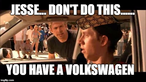 volkswagen | JESSE... DON'T DO THIS...... YOU HAVE A VOLKSWAGEN | image tagged in fast and furious | made w/ Imgflip meme maker
