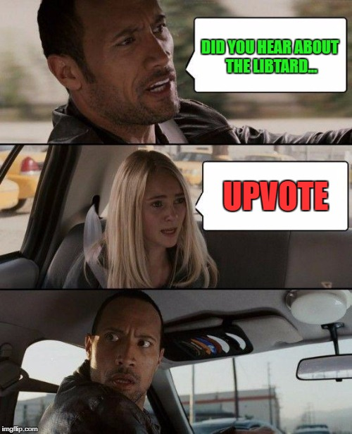 The Rock Driving Meme | DID YOU HEAR ABOUT THE LIBTARD... UPVOTE | image tagged in memes,the rock driving | made w/ Imgflip meme maker