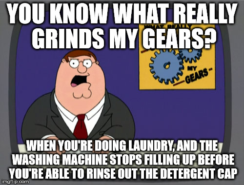 Peter Griffin News Meme | YOU KNOW WHAT REALLY GRINDS MY GEARS? WHEN YOU'RE DOING LAUNDRY, AND THE WASHING MACHINE STOPS FILLING UP BEFORE YOU'RE ABLE TO RINSE OUT TH | image tagged in memes,peter griffin news | made w/ Imgflip meme maker