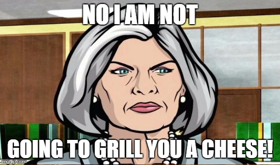 NO I AM NOT GOING TO GRILL YOU A CHEESE! | made w/ Imgflip meme maker