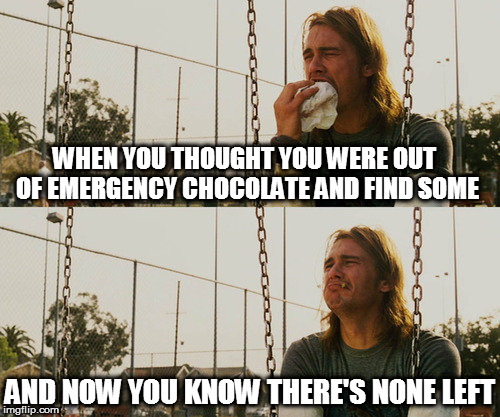 My small piece of happiness | WHEN YOU THOUGHT YOU WERE OUT OF EMERGENCY CHOCOLATE AND FIND SOME AND NOW YOU KNOW THERE'S NONE LEFT | image tagged in memes,first world stoner problems,chocolate,stash,sad | made w/ Imgflip meme maker