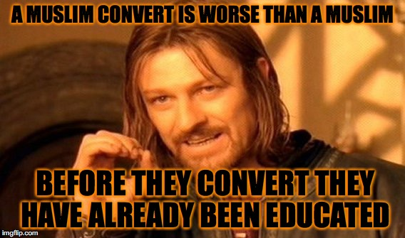 One Does Not Simply Meme | A MUSLIM CONVERT IS WORSE THAN A MUSLIM BEFORE THEY CONVERT THEY HAVE ALREADY BEEN EDUCATED | image tagged in memes,one does not simply | made w/ Imgflip meme maker