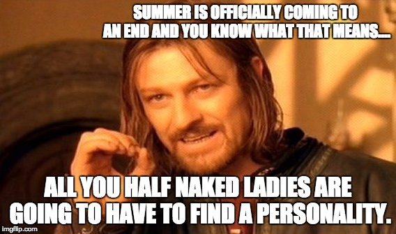 One Does Not Simply Meme | SUMMER IS OFFICIALLY COMING TO AN END AND YOU KNOW WHAT THAT MEANS…. ALL YOU HALF NAKED LADIES ARE GOING TO HAVE TO FIND A PERSONALITY. | image tagged in memes,one does not simply | made w/ Imgflip meme maker