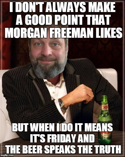 I DON'T ALWAYS MAKE A GOOD POINT THAT MORGAN FREEMAN LIKES BUT WHEN I DO IT MEANS IT'S FRIDAY AND  THE BEER SPEAKS THE TRUTH | made w/ Imgflip meme maker