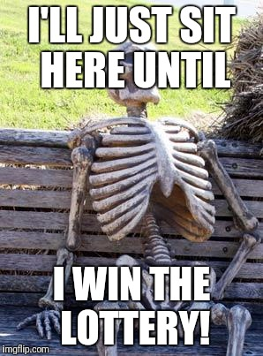 Bot jackpots are really high, but Raydog has more points on IMGFLIP! | I'LL JUST SIT HERE UNTIL I WIN THE LOTTERY! | image tagged in memes,waiting skeleton,lottery,powerball,megamillions,jackpot | made w/ Imgflip meme maker