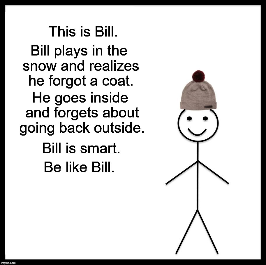 Be Like Bill Meme | This is Bill. Bill plays in the snow and realizes he forgot a coat. He goes inside and forgets about going back outside. Bill is smart. Be l | image tagged in memes,be like bill | made w/ Imgflip meme maker