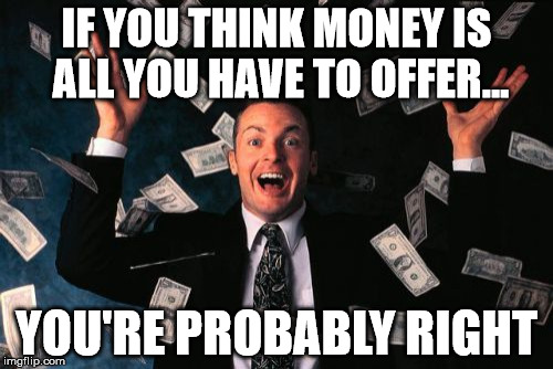 Money Man Meme | IF YOU THINK MONEY IS ALL YOU HAVE TO OFFER... YOU'RE PROBABLY RIGHT | image tagged in memes,money man | made w/ Imgflip meme maker