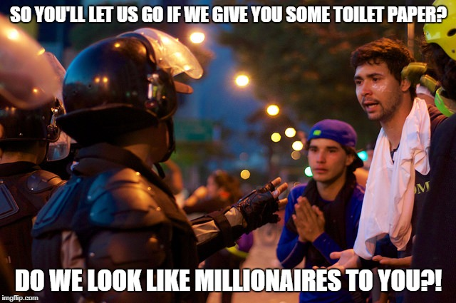 SO YOU'LL LET US GO IF WE GIVE YOU SOME TOILET PAPER? DO WE LOOK LIKE MILLIONAIRES TO YOU?! | image tagged in venezuela | made w/ Imgflip meme maker