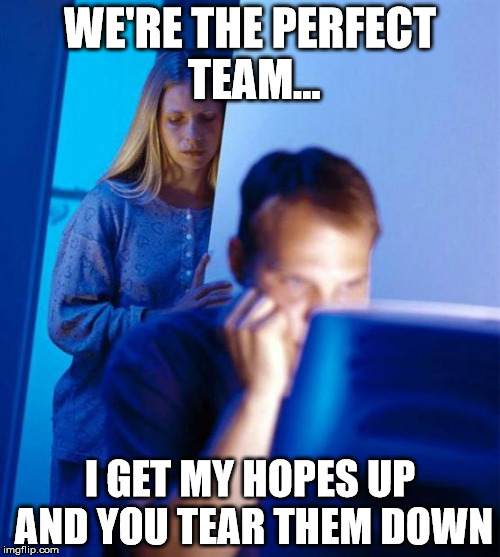 Redditors Wife Meme | WE'RE THE PERFECT TEAM... I GET MY HOPES UP AND YOU TEAR THEM DOWN | image tagged in memes,redditors wife | made w/ Imgflip meme maker