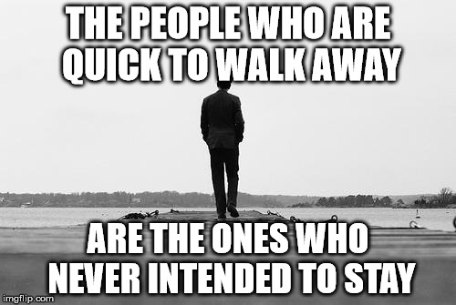 THE PEOPLE WHO ARE QUICK TO WALK AWAY ARE THE ONES WHO NEVER INTENDED TO STAY | image tagged in walk away | made w/ Imgflip meme maker