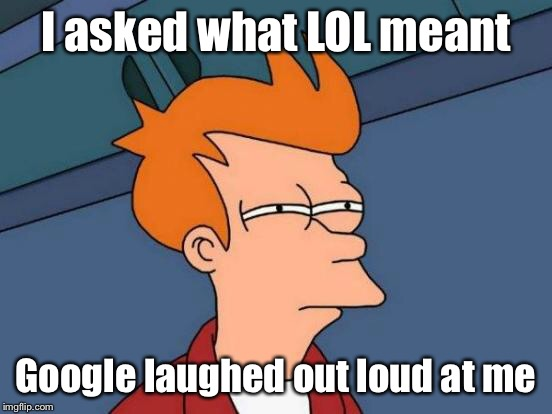 Futurama Fry Meme | I asked what LOL meant Google laughed out loud at me | image tagged in memes,futurama fry | made w/ Imgflip meme maker