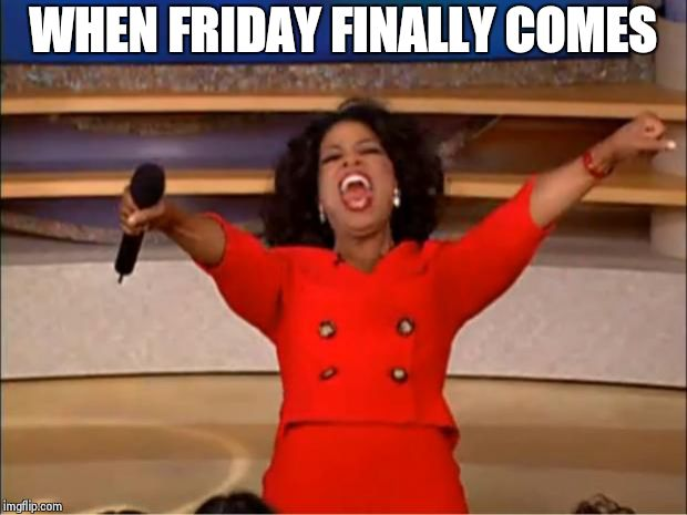 Oprah You Get A Meme | WHEN FRIDAY FINALLY COMES | image tagged in memes,oprah you get a | made w/ Imgflip meme maker