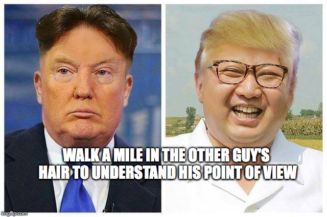 Tonsorial Diplomacy | WALK A MILE IN THE OTHER GUY'S HAIR TO UNDERSTAND HIS POINT OF VIEW | image tagged in donald trump,kim jong un,hair,bobcrespocom,nuclear war | made w/ Imgflip meme maker