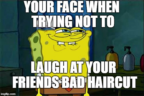 Dont You Squidward Meme | YOUR FACE WHEN TRYING NOT TO LAUGH AT YOUR FRIENDS BAD HAIRCUT | image tagged in memes,dont you squidward | made w/ Imgflip meme maker