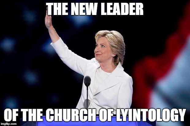 Lyintology's New Leader | THE NEW LEADER OF THE CHURCH OF LYINTOLOGY | image tagged in hillary clinton,hillary clinton meme | made w/ Imgflip meme maker
