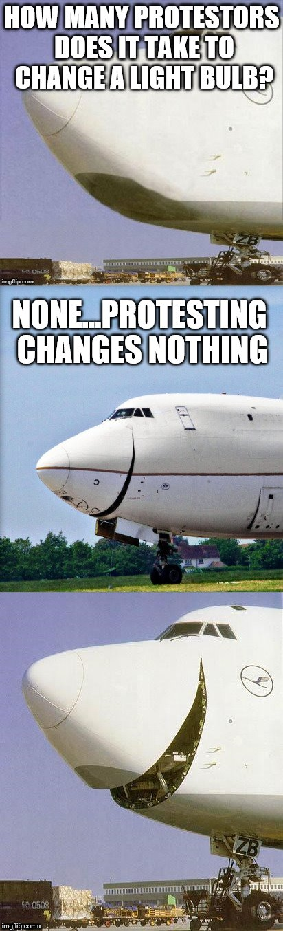 yup...nothing | HOW MANY PROTESTORS DOES IT TAKE TO CHANGE A LIGHT BULB? NONE...PROTESTING CHANGES NOTHING | image tagged in just plane jokes,white privilege,protesters,riot | made w/ Imgflip meme maker