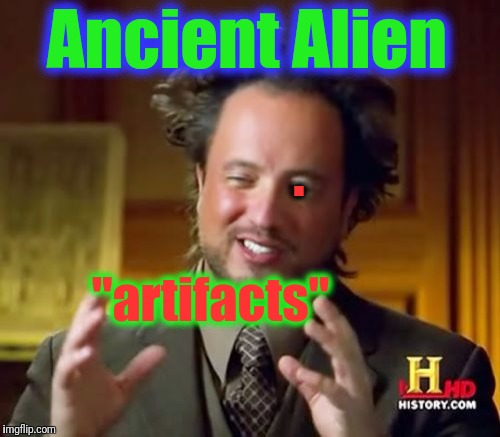 "Ancient Aliens Meme | Ancient Alien ""artifacts"" . 