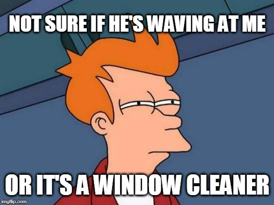 Either/or | NOT SURE IF HE'S WAVING AT ME OR IT'S A WINDOW CLEANER | image tagged in memes,clean,windows | made w/ Imgflip meme maker