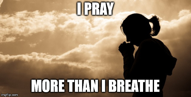I PRAY MORE THAN I BREATHE | image tagged in prayer girl | made w/ Imgflip meme maker