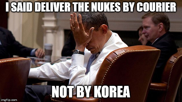 I said deliver the nukes by courier... | I SAID DELIVER THE NUKESBY COURIER NOT BY KOREA | image tagged in north korea,world war 3,obama,donald trump,2017 | made w/ Imgflip meme maker