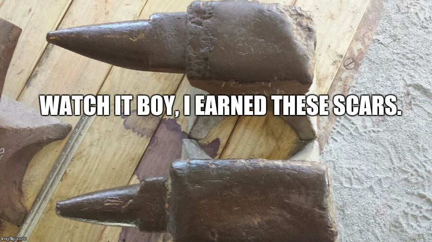 WATCH IT BOY, I EARNED THESE SCARS. | image tagged in worn blacksmith anvil | made w/ Imgflip meme maker