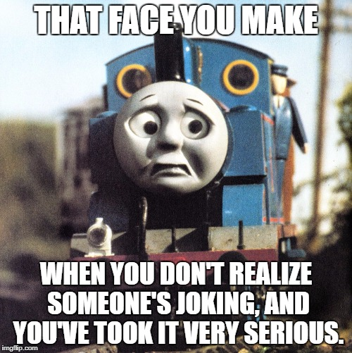 THAT FACE YOU MAKE WHEN YOU DON'T REALIZE SOMEONE'S JOKING, AND YOU'VE TOOK IT VERY SERIOUS. | image tagged in thomas worried | made w/ Imgflip meme maker
