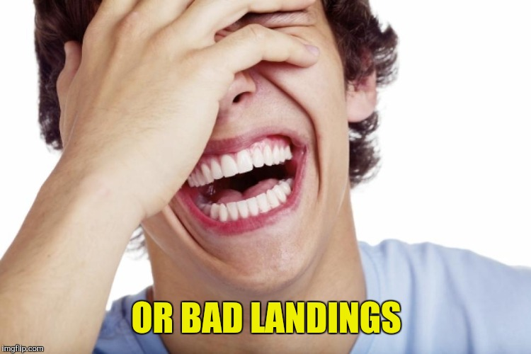OR BAD LANDINGS | made w/ Imgflip meme maker