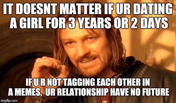 One Does Not Simply Meme | IT DOESNT MATTER IF UR DATING A GIRL FOR 3 YEARS OR 2 DAYS IF U R NOT TAGGING EACH OTHER IN A MEMES,  UR RELATIONSHIP HAVE NO FUTURE | image tagged in memes,one does not simply | made w/ Imgflip meme maker