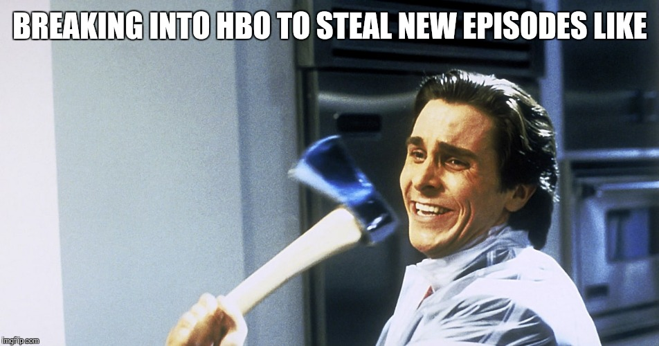 BREAKING INTO HBO TO STEAL NEW EPISODES LIKE | made w/ Imgflip meme maker