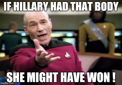 Picard Wtf Meme | IF HILLARY HAD THAT BODY SHE MIGHT HAVE WON ! | image tagged in memes,picard wtf | made w/ Imgflip meme maker
