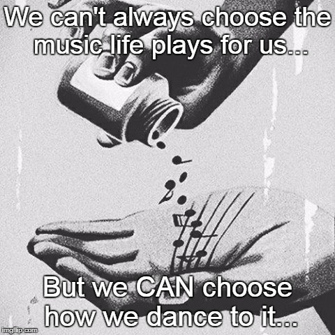 We can't always choose... | We can't always choose the music life plays for us... But we CAN choose how we dance to it... | image tagged in the,music,choose,dance | made w/ Imgflip meme maker