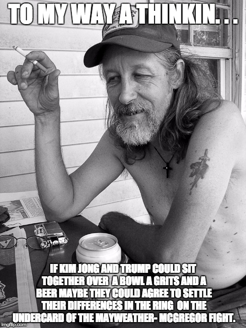 Red neck  | TO MY WAY A THINKIN. . . IF KIM JONG AND TRUMP COULD SIT TOGETHER OVER  A BOWL A GRITS AND A BEER MAYBE THEY COULD AGREE TO SETTLE THEIR DIF | image tagged in red neck | made w/ Imgflip meme maker