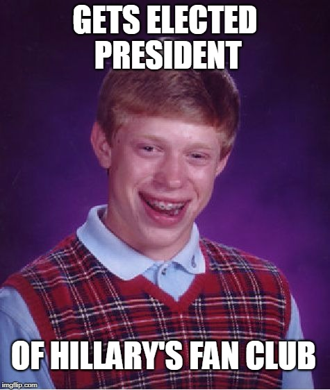 Bad Luck Brian Meme | GETS ELECTED PRESIDENT OF HILLARY'S FAN CLUB | image tagged in memes,bad luck brian | made w/ Imgflip meme maker